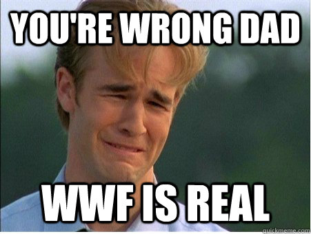 you're wrong dad wwf is real - you're wrong dad wwf is real  1990s Problems