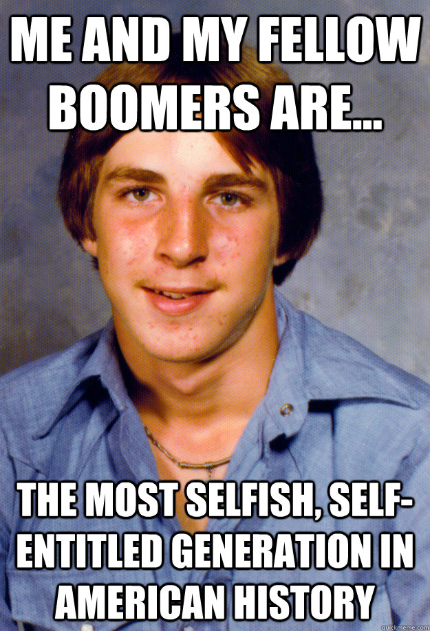 Me and my fellow boomers are... the most selfish, self-entitled generation in American history  - Me and my fellow boomers are... the most selfish, self-entitled generation in American history   Old Economy Steven