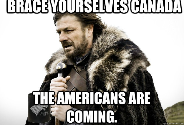 Brace Yourselves Canada The Americans are coming.
