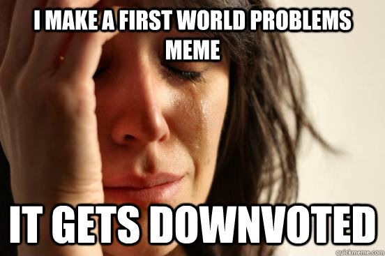 i make a first world problems meme it gets downvoted - i make a first world problems meme it gets downvoted  First World Problems