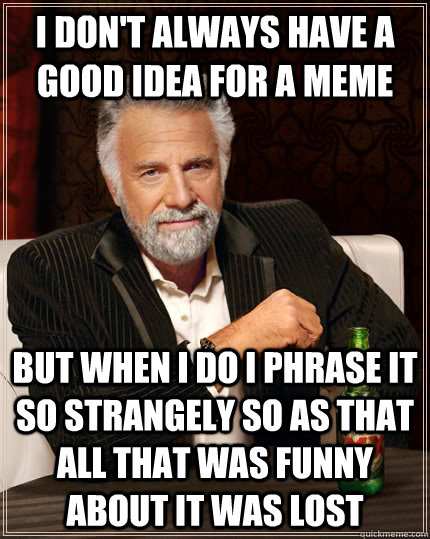 I don't always have a good idea for a meme but when i do i phrase it so strangely so as that all that was funny about it was lost - I don't always have a good idea for a meme but when i do i phrase it so strangely so as that all that was funny about it was lost  The Most Interesting Man In The World