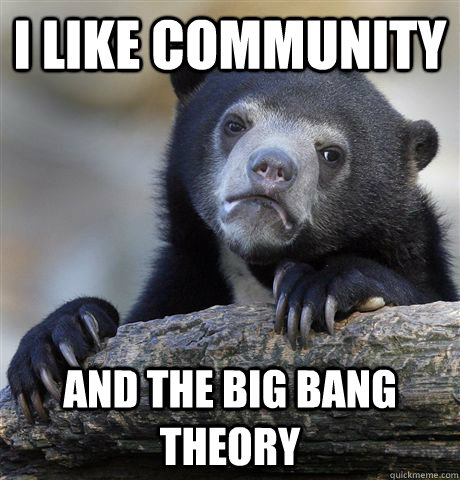 I like community and the big bang theory - I like community and the big bang theory  Confession Bear