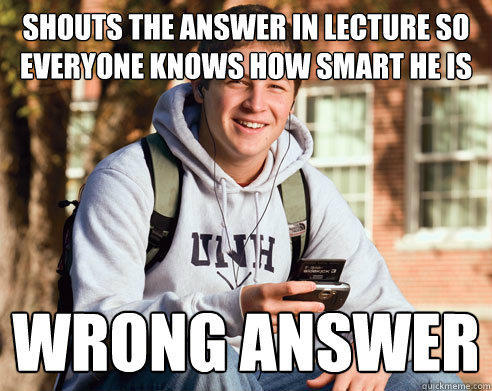Shouts the answer in lecture so everyone knows how smart he is wrong answer - Shouts the answer in lecture so everyone knows how smart he is wrong answer  College Freshman