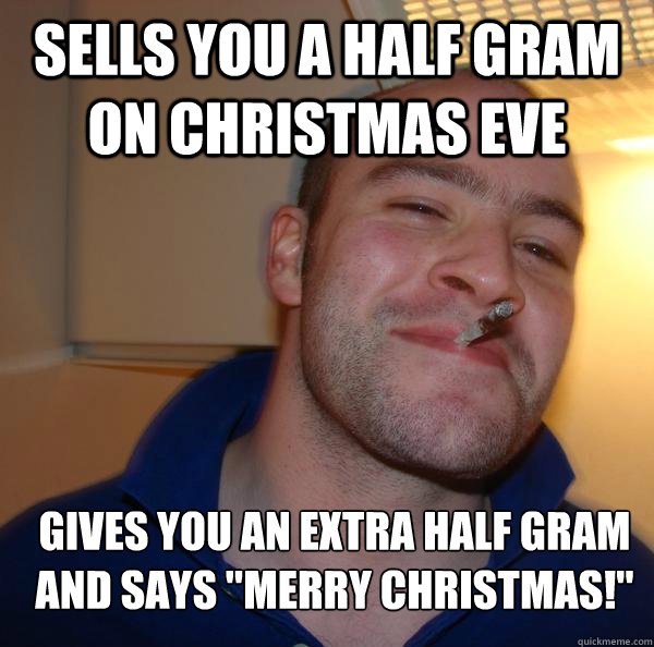 Sells you a half gram on Christmas eve gives you an extra half gram and says