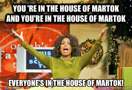 You 're in the house of martok and you're in the house of martok EVERYONE's in the house of martok! - You 're in the house of martok and you're in the house of martok EVERYONE's in the house of martok!  Upvote Giveaway  Oprah
