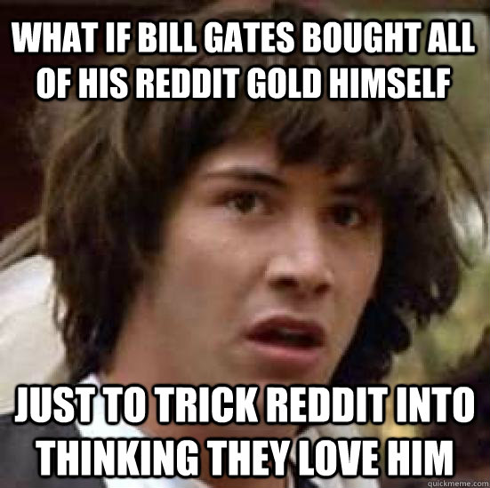 What if Bill Gates Bought all of his reddit gold himself just to trick reddit into thinking they love him - What if Bill Gates Bought all of his reddit gold himself just to trick reddit into thinking they love him  conspiracy keanu