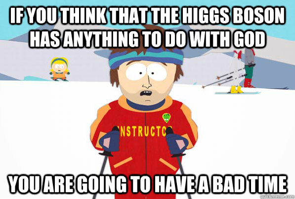 If you think that the Higgs Boson has anything to do with god  You are going to have a bad time - If you think that the Higgs Boson has anything to do with god  You are going to have a bad time  Southpark Instructor