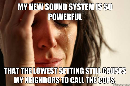 My new sound system is so powerful that the lowest setting still causes my neighbors to call the cops.  First World Problems