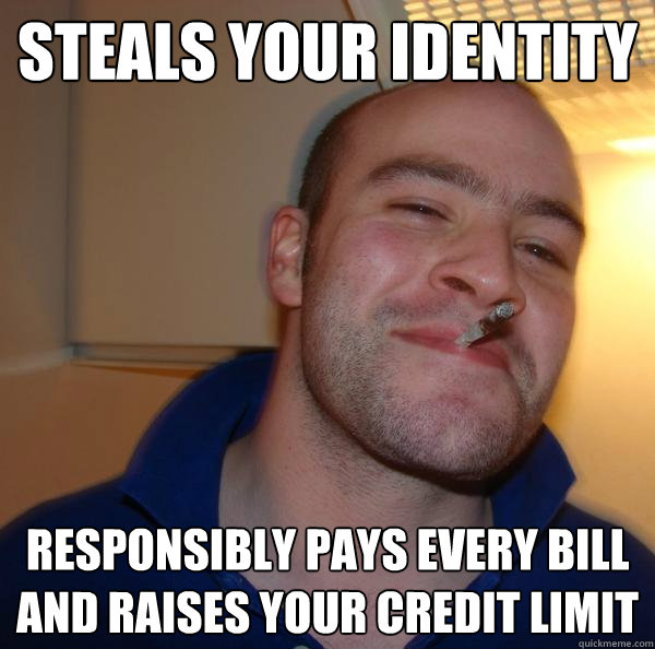 Steals your identity responsibly pays every bill and raises your credit limit - Steals your identity responsibly pays every bill and raises your credit limit  Misc