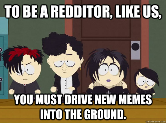 To be a redditor, like us, You must drive new memes into the ground.