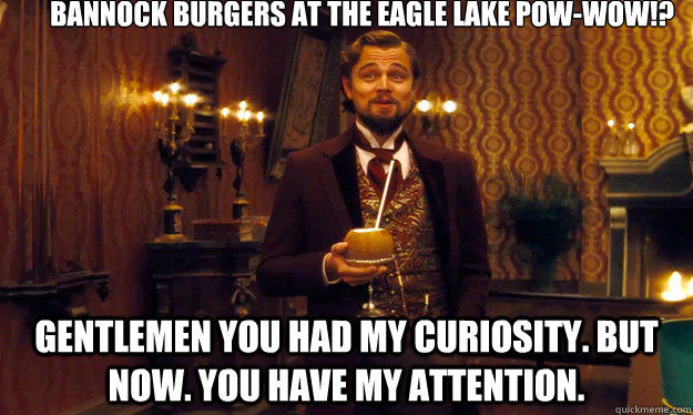 BANNOCK BURGERS AT THE EAGLE LAKE POW-WOW!?  Gentlemen you had my curiosity. But now. you have my attention.