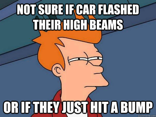 Not sure if car flashed their high beams Or If they just hit a bump - Not sure if car flashed their high beams Or If they just hit a bump  Futurama Fry