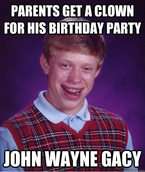 parents get a clown for his birthday party john wayne gacy - parents get a clown for his birthday party john wayne gacy  Bad Luck Brian
