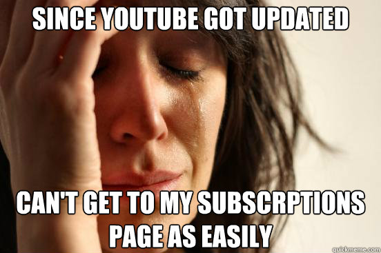 Since youtube got updated can't get to my subscrptions page as easily - Since youtube got updated can't get to my subscrptions page as easily  First World Problems