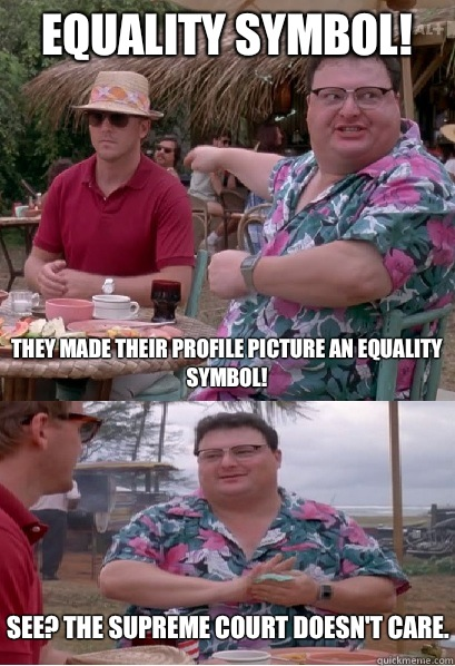 Equality Symbol! They made their profile picture an equality symbol! See? The Supreme Court doesn't care. - Equality Symbol! They made their profile picture an equality symbol! See? The Supreme Court doesn't care.  Nobody Cares