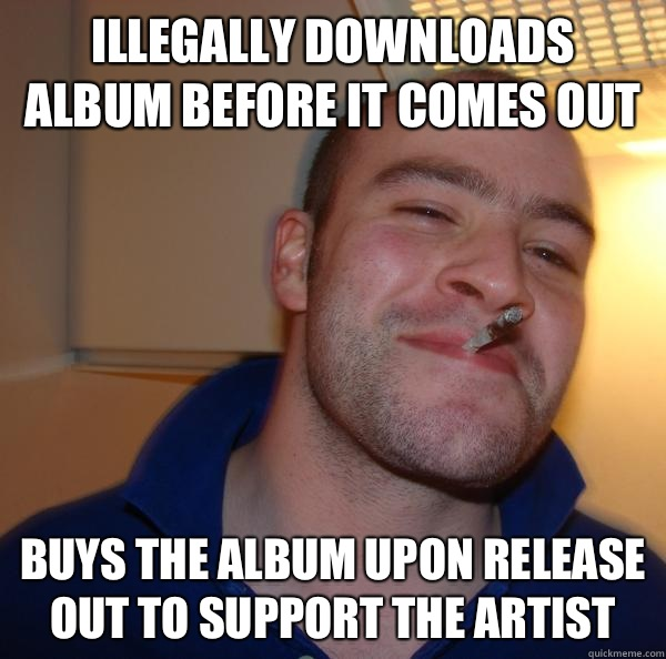 Illegally downloads album before it comes out Buys the album upon release out to support the artist - Illegally downloads album before it comes out Buys the album upon release out to support the artist  Misc