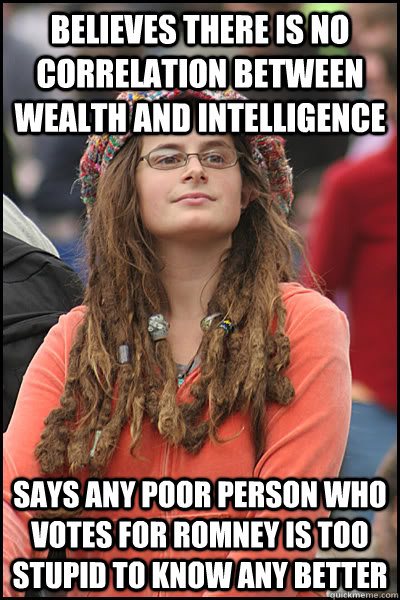 believes there is no correlation between wealth and intelligence says any poor person who votes for romney is too stupid to know any better - believes there is no correlation between wealth and intelligence says any poor person who votes for romney is too stupid to know any better  College Liberal