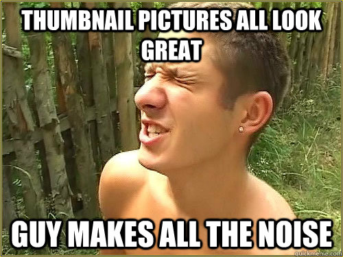 Thumbnail pictures all look great Guy makes all the noise - Thumbnail pictures all look great Guy makes all the noise  Fap World Problems