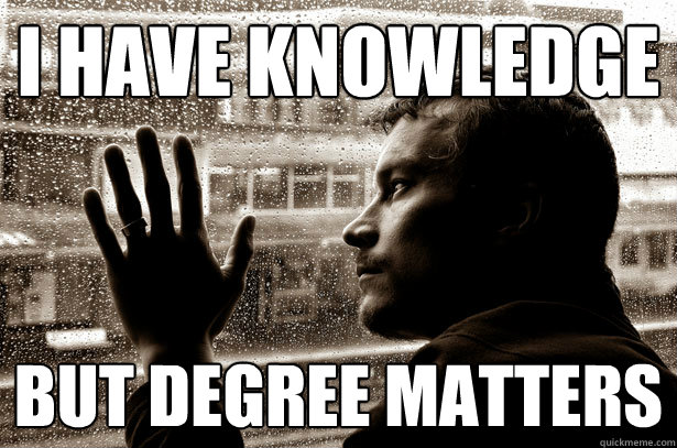 I have knowledge  but degree matters  - I have knowledge  but degree matters   Misc