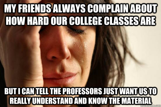 My friends always complain about how hard our college classes are But I can tell the professors just want us to really understand and know the material - My friends always complain about how hard our college classes are But I can tell the professors just want us to really understand and know the material  First World Problems