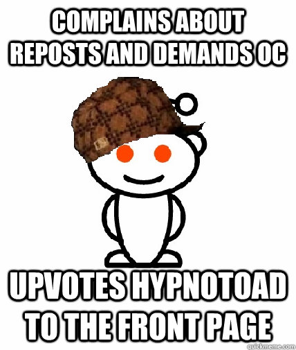 Complains about reposts and demands OC Upvotes hypnotoad to the front page - Complains about reposts and demands OC Upvotes hypnotoad to the front page  Scumbag Reddit