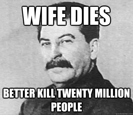 Wife Dies Better kill twenty million people  scumbag stalin