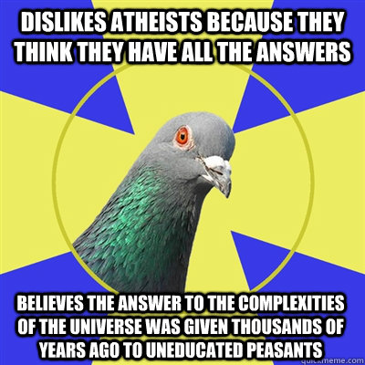 Dislikes atheists because they think they have all the answers  Believes the answer to the complexities of the universe was given thousands of years ago to uneducated peasants - Dislikes atheists because they think they have all the answers  Believes the answer to the complexities of the universe was given thousands of years ago to uneducated peasants  Religion Pigeon