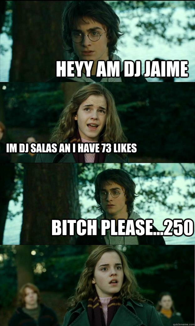 HEYY AM DJ JAIME im dj salas an i have 73 likes bitch please...250 - HEYY AM DJ JAIME im dj salas an i have 73 likes bitch please...250  Horny Harry