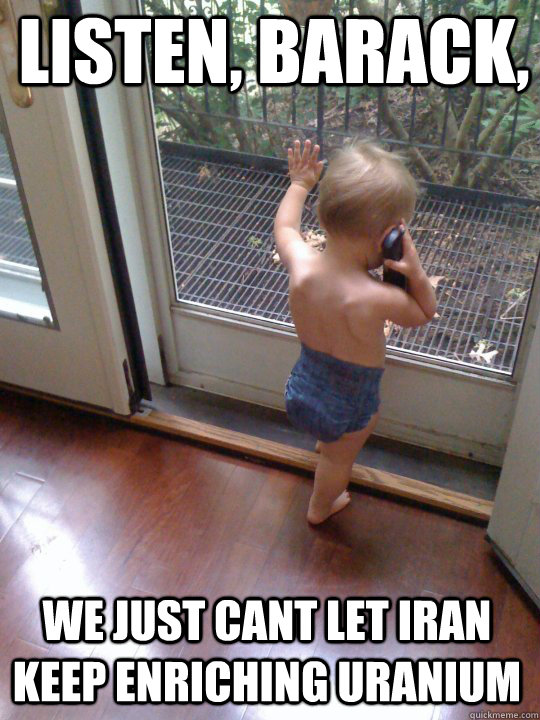 Listen, Barack, we just cant let iran keep enriching uranium - Listen, Barack, we just cant let iran keep enriching uranium  Tough Love Baby