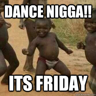 DANCE NIGGA!! ITS FRIDAY