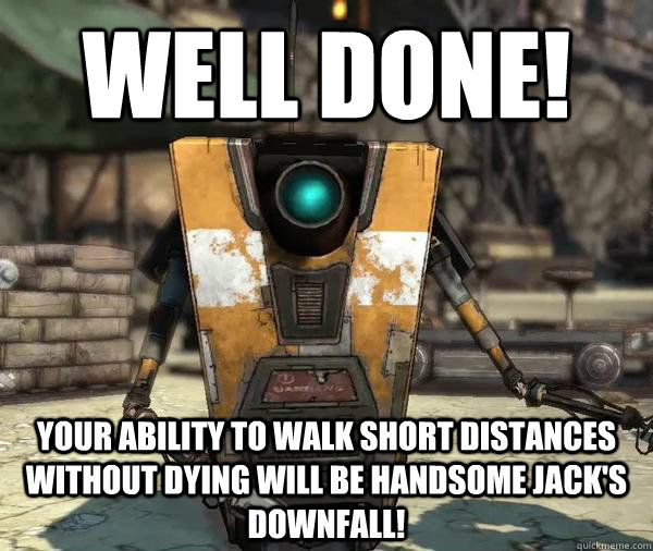 Well done! Your ability to walk short distances without dying will be Handsome Jack's downfall! - Well done! Your ability to walk short distances without dying will be Handsome Jack's downfall!  Claptrap