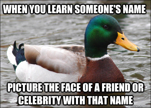 When you learn someone's name Picture the face of a friend or celebrity with that name - When you learn someone's name Picture the face of a friend or celebrity with that name  Actual Advice Mallard