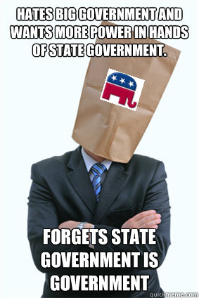 hates big government and wants more power in hands of state government. forgets state government is government