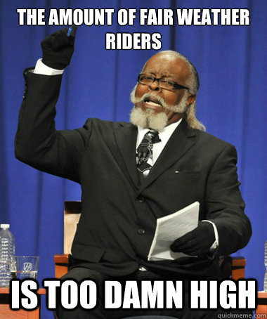 The amount of fair weather riders is too damn high - The amount of fair weather riders is too damn high  The Rent Is Too Damn High