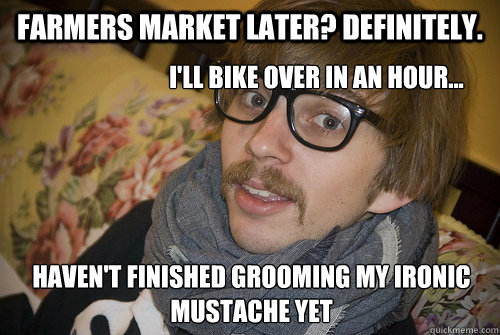 Farmers Market Later? Definitely. I'll bike over in an hour... Haven't finished grooming my ironic mustache yet