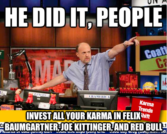 he did it, people Invest all your karma in felix baumgartner, Joe kittinger, and red bull  Mad Karma with Jim Cramer