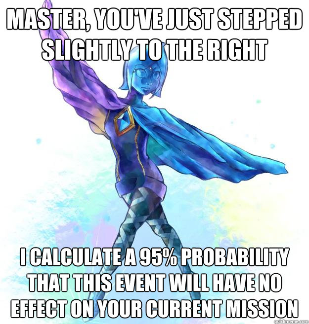 Master, you've just stepped slightly to the right I calculate a 95% probability that this event will have no effect on your current mission - Master, you've just stepped slightly to the right I calculate a 95% probability that this event will have no effect on yo