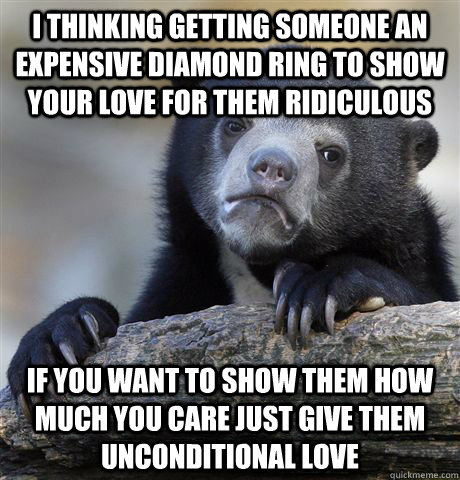 I thinking getting someone an expensive diamond ring to show your love for them ridiculous If you want to show them how much you care just give them unconditional love - I thinking getting someone an expensive diamond ring to show your love for them ridiculous If you want to show them how much you care just give them unconditional love  Confession Bear
