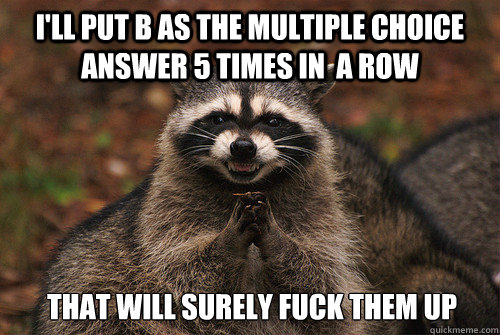 I'LL put B as the multiple choice answer 5 times in  a row That will surely fuck them up - I'LL put B as the multiple choice answer 5 times in  a row That will surely fuck them up  Insidious Racoon 2