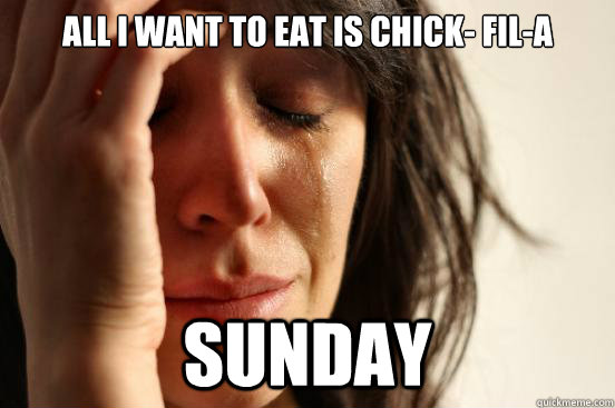All I want to eat is Chick- Fil-A Sunday - All I want to eat is Chick- Fil-A Sunday  First World Problems