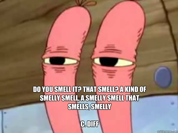 Do you smell it? That smell? A kind of smelly smell, a smelly smell that smells, smelly  C. diff
