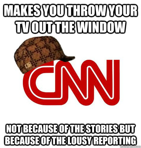 makes you throw your tv out the window not because of the stories but because of the lousy reporting - makes you throw your tv out the window not because of the stories but because of the lousy reporting  scumbag cnn