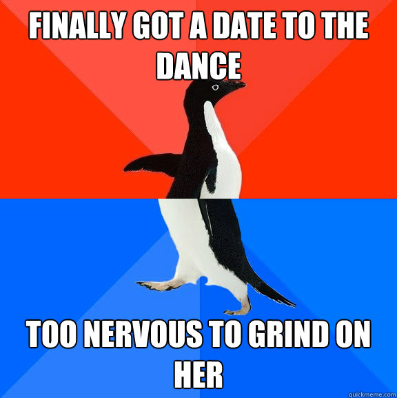 finally got a date to the dance too nervous to grind on her - finally got a date to the dance too nervous to grind on her  Socially Awesome Awkward Penguin