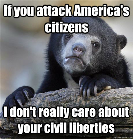 If you attack America's citizens I don't really care about your civil liberties - If you attack America's citizens I don't really care about your civil liberties  Confession Bear