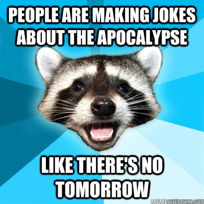 people are making jokes about the apocalypse like there's no tomorrow