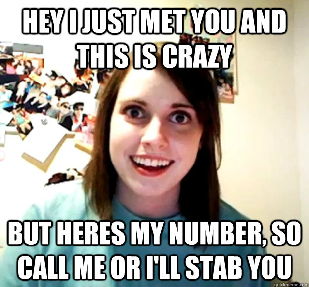Hey I just met you and this is crazy but heres my number, so call me or i'll stab you - Hey I just met you and this is crazy but heres my number, so call me or i'll stab you  Overly Attached Girlfriend