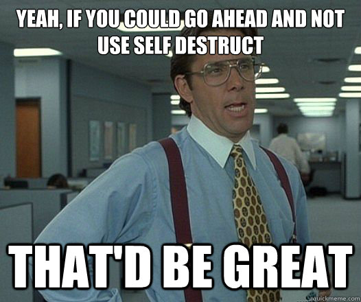Yeah, if you could go ahead and not use self destruct That'd be great - Yeah, if you could go ahead and not use self destruct That'd be great  Lumbergh