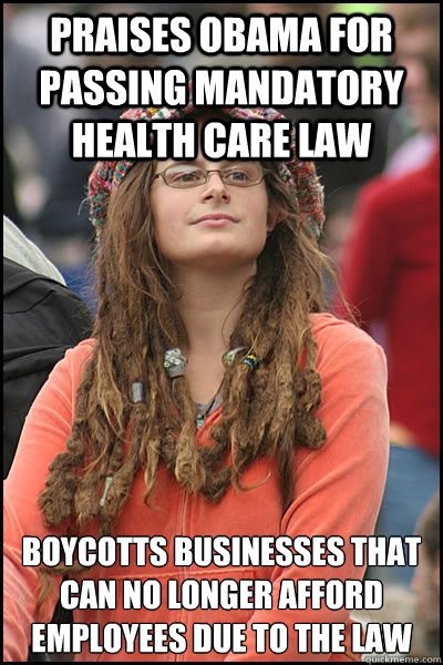Praises Obama for passing mandatory health care law Boycotts businesses that can no longer afford employees due to the law - Praises Obama for passing mandatory health care law Boycotts businesses that can no longer afford employees due to the law  College Liberal
