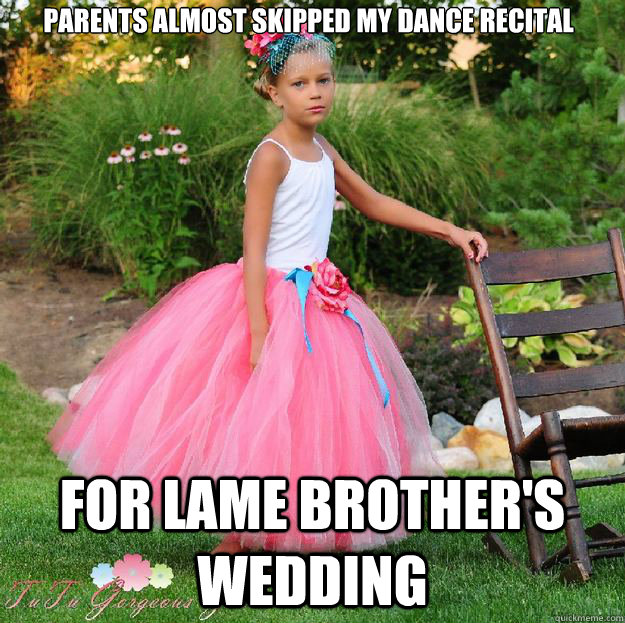 Parents almost skipped my dance recital For lame brother's wedding - Parents almost skipped my dance recital For lame brother's wedding  High Standards 10-year-old