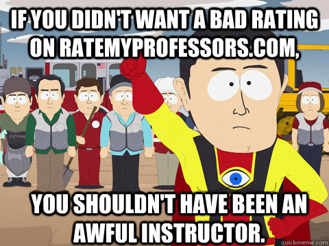 if you didn't want a bad rating on ratemyprofessors.com, you shouldn't have been an awful instructor. - if you didn't want a bad rating on ratemyprofessors.com, you shouldn't have been an awful instructor.  Captain Hindsight